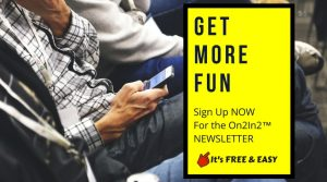 It's Free and Easy to sign up for the On2In2™ More Fun Newsletter